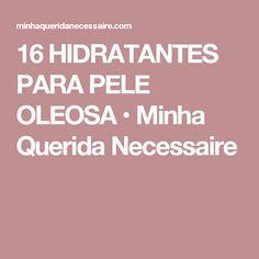 16 HIDRATANTES PARA PELE OLEOSA • Minha Querida Necessaire