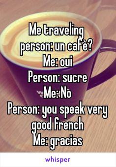 Me traveling  person: un cafè?  Me: oui Person: sucre Me: No Person: you speak very good french Me: gracias