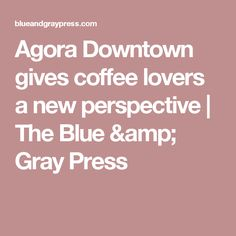 Agora Downtown gives coffee lovers a new perspective | The Blue & Gray Press