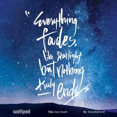 """Everything fades like starlight but nothing truly ends."" from Dear Death by krazydiamond on Wattpad Wife Quotes, Sassy Quotes, Best Quotes, Wattpad Quotes, Wattpad Books, Quotable Quotes, Motivational Quotes, Inspirational Quotes, Qoutes"