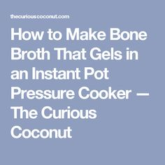 How to Make Bone Broth That Gels in an Instant Pot Pressure Cooker — The Curious Coconut