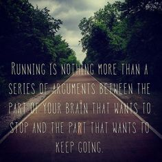 Running is nothing more than a series of arguments, between the part of your brain that wants to stop and the part that wants to keep going.