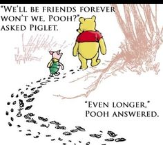 """Winnie the Pooh and Piglet. """"We'll be friends forever won't we, Pooh?"""" asked Piglet. """"Even longer,"""" Pooh answered. Bff Quotes, Disney Quotes, Cute Quotes, Great Quotes, Quotes To Live By, Inspirational Quotes, Quotes For Yearbook, Winnie The Pooh Quotes, Winnie The Pooh Friends"""
