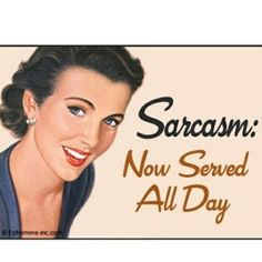 Sarcasm- Now served ALL DAY! Love it!