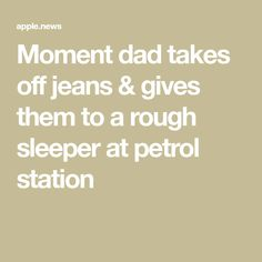 Moment dad takes off jeans & gives them to a rough sleeper at petrol station Homeless People, Dads, In This Moment, Fathers
