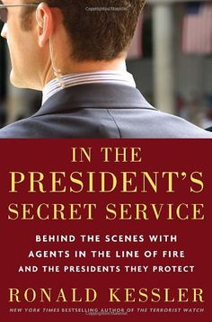 In the President's Secret Service: Behind the Scenes with Agents in the Line of Fire and the Presidents They Protect by Ronald Kessler