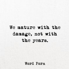 We mature with the damage!