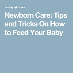 Newborn Care: Tips and Tricks On How to Feed Your Baby