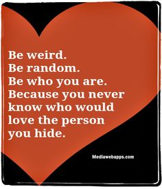 Be weird. Be random.  Be who you are.  Because you never know  who would love the person you hide.