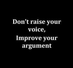 Don't raise your voice, Improve your argument.