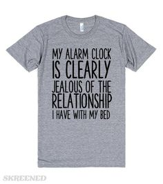 MY ALARM CLOCK IS CLEARLY JEALOUS OF THE RELATIONSHIP I HAVE WITH MY BED  Printed on Skreened T-Shirt