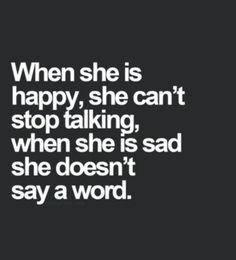 When she is happy, she can't stop talking, when she is sad she doesn't say a word.