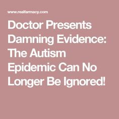 Doctor Presents Damning Evidence: The Autism Epidemic Can No Longer Be Ignored!