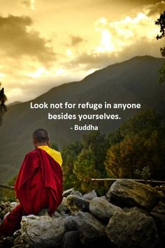 Look not for refuge in anyone besides yourselves. - Buddha Ultimately, you must take care of yourself. Do not depend on others for your well being and happiness.
