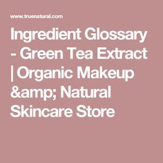 Ingredient Glossary - Green Tea Extract | Organic Makeup & Natural Skincare Store