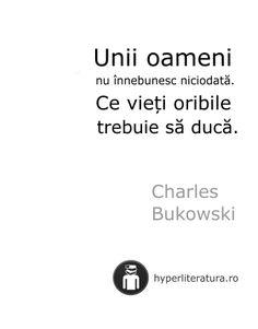 """Unii oameni nu înnebunesc niciodată. Ce vieţi oribile trebuie să ducă."" Charles Bukowski Let Me Down, Let It Be, R Words, Charles Bukowski, Girl Boss, Best Quotes, Real Life, Reflection, Abs"