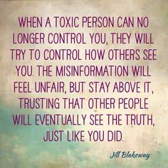When a toxic person can no longer control you, they will try to control how others see you. The misinformation will seem unfair, but stay above it, trusting that others will see the TRUTH, just like you did.