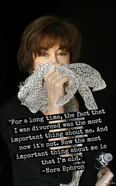 "Nora Ephron - ""For a long time the fact that I was divorced was the most important thing about me. Now the most important thing about me is that I'm old. Getting Over Divorce, When Harry Met Sally, Nora Ephron, Essayist, Aretha Franklin, Pick Me Up, Screenwriting, Comedians, Role Models"