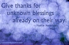 Give thanks for unknown blessings already on their way.  ~ Native American