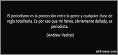 """El periodismo es la protección entre la gente y cualquier clase de regla totalitaria. Es por eso que mi héroe, obviamente dañado, es periodista.""""  Frases y Citas - http://akifrases.com"""