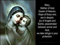 Mary, Mother of God, Queen of Heaven, Hope of those who are in despair, joy of angels and saints, peacemaker between sinner and God, we take refuge in your protection.