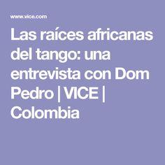 Las raíces africanas del tango: una entrevista con Dom Pedro   VICE   Colombia