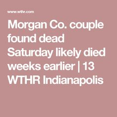 Morgan Co. couple found dead Saturday likely died weeks earlier | 13 WTHR Indianapolis