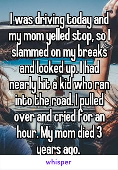 I was driving today and my mom yelled stop, so I slammed on my breaks and looked up. I had nearly hit a kid who ran into the road. I pulled over and cried for an hour. My mom died 3 years ago.