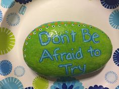 Don't be afraid to try. Hand painted rock by Caroline.