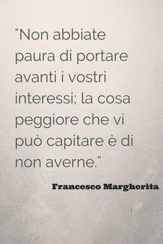 Non abbiate paura di portare avanti i vostri interessi; la cosa peggiore che vi può capitare è di non averne. @francescomarghe