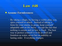 Law  #48   <ul><li>Assume Formlessness   </li></ul><ul><ul><li>By taking a shape, by having a visible plan, you open yours...