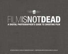 Film Is Not Dead: A Digital Photographer's Guide to Shooting Film By Jonathan Canlas and Kristen Kalp