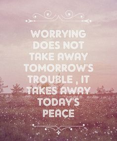 Worrying does not take away tomorrow's trouble, it takes away today's peace.