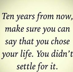 Seriously, never settle. Some people feel forced to, but you always have a choice. If you have a chance to better yourself and your life, then do it! No regrets!