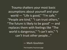 When experiencing ugly trauma in your life, no one truly understandsome the affect it causes you; especially if people have never been in a situation as you have been in... it's no joke, trauma is an emotional abuse, fucken your head up pretty bad!!!