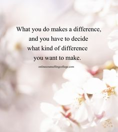 """""""What you do makes a difference, and you have to decide what kind of difference you want to make."""" Self improvement and counseling quotes. Created and posted by the Online Counselling College."""