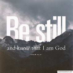"""Be still and know that I am God."" -Psalm 46:10"