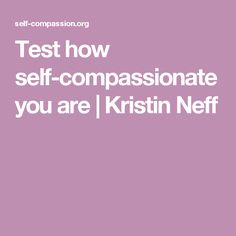 Test how self-compassionate you are | Kristin Neff