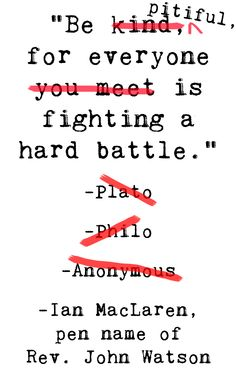 """Be kind, for everyone you meet is fighting a hard battle."" -P̶l̶a̶t̶o̶ ̶ ̶P̶h̶i̶l̶o̶ ̶ ̶A̶n̶o̶n̶y̶m̶o̶u̶s̶ // Actually a quote from Ian MacLaren, the pen name of Scottish theologian and pastor Reverend John Watson. Originally, the sentence was, ""Be pitiful, for everyone is fighting a hard battle."" The meaning of the word ""pitiful"" has changed, and when Rev. Watson penned those words, the meaning was ""full of or characterized by pity; compassionate, merciful, tender."""