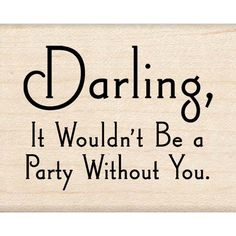 Party Quote - Darling it wouldn't be a party without you