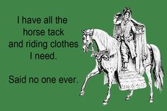 I have all the horse tack and riding clothes (and horses) I need. Equine Quotes, Equestrian Quotes, Horse Quotes, Equestrian Problems, Horse Sayings, Equestrian Style, Hunter Jumper, Horse Girl Problems, Funny Horses
