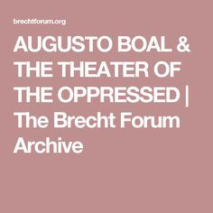 AUGUSTO BOAL & THE THEATER OF THE OPPRESSED | The Brecht Forum Archive