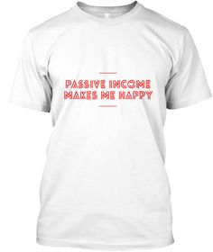Passive Income Makes Me Happy T Shirt White T-Shirt Front