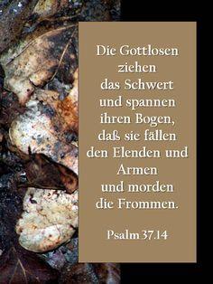 Die Gottlosen ziehendas Schwertund spannen ihren Bogen,daß sie fällenden Elenden und Armenund mordendie Frommen. Psalm 37.14