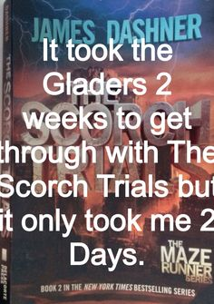 Hehe get it? Because it took me 2 days to read it. I got through The Scorch Trails in 2 days but it took the Gladers 2 weeks to get through The Scorch. Lol. #MazeRunnerSwag #Minho #Newt