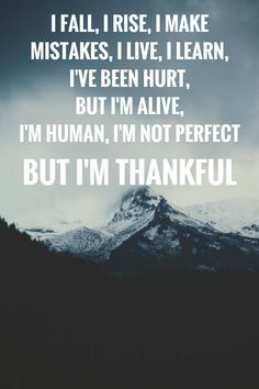 I fall, I rise, I make mistakes, I live, I learn, I've been hurt, But I'm alive, I'm human, I'm not perfect, but I'm thankful. #gratitude, #quotes