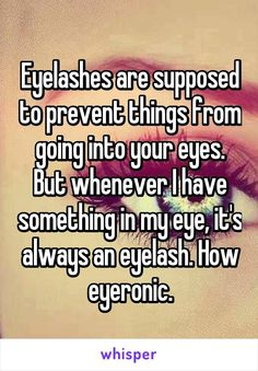random funny quotes Eyelashes are supposed to prevent things from going into your eyes. But whenever I have something in my eye, it's always an eyelash. How eyeronic. Really Funny Memes, Stupid Funny Memes, Funny Relatable Memes, Funny Texts, Funny Stuff, Funny But True, Epic Texts, Funny Things, Random Things