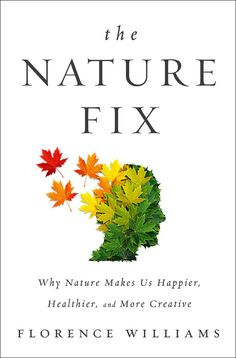The Nature Fix: Why Nature Makes Us Happier, Healthier, and More Creative, by Florence Williams