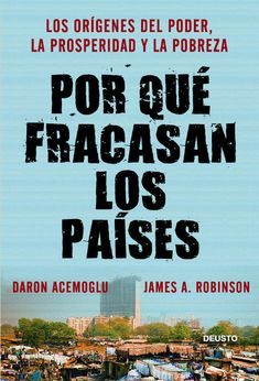 Por qué fracasan los países : los orígenes del poder, la prosperidad y la pobreza / Daron Acemoglu y James Robinson.     8ª ed.     Deusto, 2014