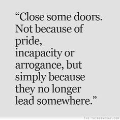Close some doors not because of pride incapacity or arrogance but simply because they no longer lead somewhere